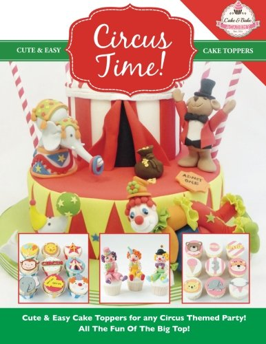 Circus Time!: Cute & Easy Cake Toppers for any Circus Themed Party! All The Fun Of The Big Top !: Volume 8