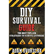 SURVIVAL: DIY Survival Guide: The Best Tips and Strategies To Survive ANYWHERE (Survival Guide For Beginners, Surviving Natural Disasters) (English Edition)