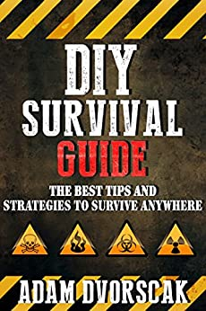 SURVIVAL: DIY Survival Guide: The Best Tips and Strategies To Survive ANYWHERE (Survival Guide For Beginners, Surviving Natural Disasters) (English Edition) di [Dvorscak, Adam]