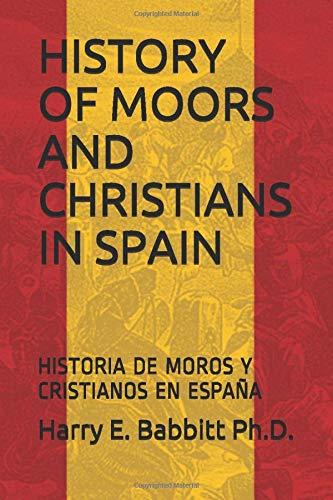 HISTORY OF MOORS AND CHRISTIANS IN SPAIN: HISTORIA DE MOROS Y CRISTIANOS EN ESPAÑA (Spanish & Latin American Studies)