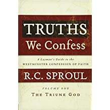 Truths We Confess, A Layman's Guide to the Westminster Confession of Faith, Volume 1, The Triune God