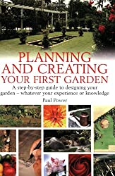 Planning and creating your first garden: A step-by-step guide to designing your garden - whatever your experience or knowledge: A Step-by-Step Guide ... - Whatever Your Experience or Knowledge