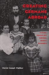 Creating Germans Abroad: Cultural Policies and National Identity in Namibia by Daniel Joseph Walther (2002-11-30)