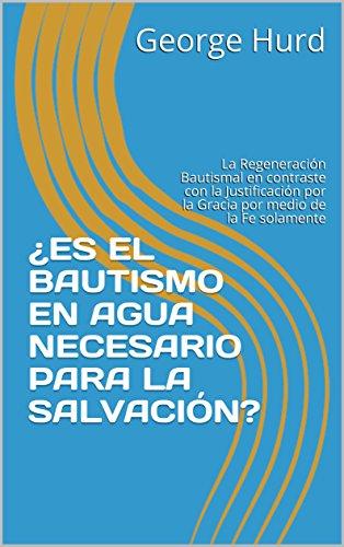 Descargar Libro ¿ES EL BAUTISMO EN AGUA NECESARIO  PARA LA SALVACIÓN?: La Regeneración Bautismal en contraste con  la Justificación por la Gracia por medio de la Fe solamente de George Hurd