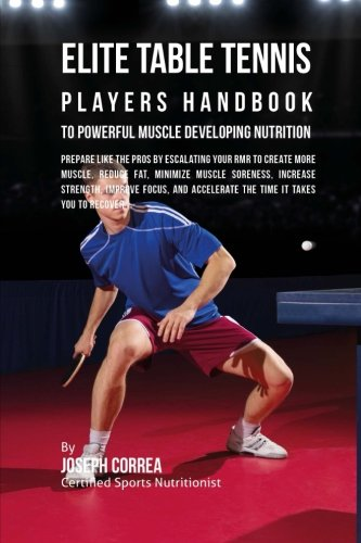 Elite Table Tennis Players Handbook to Powerful Muscle Developing Nutrition: Prepare Like the Pros by Escalating Your RMR to Create More Muscle, ... Accelerate the Time It Takes You to Recover por Joseph Correa