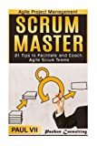 Agile Project Management: Scrum Master: 21 Tips to Facilitate and Coach Agile Scrum Teams (scrum master, scrum, agile development, agile software development)