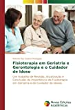 Fisioterapia em Geriatria e Gerontologia e o Cuidador de Idoso: Um trabalho de Revisão, Atualização e Conclusão da Importância da Fisioterapia em Geriatria e do Cuidador de Idosos