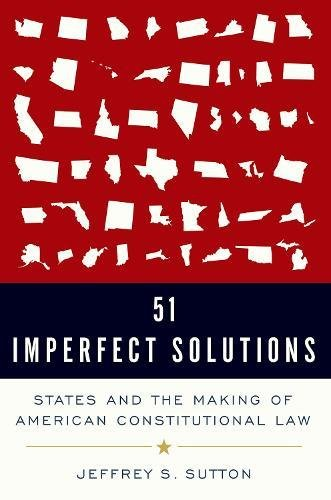 51 Imperfect Solutions: States and the Making of American Constitutional Law por Judge Jeffrey S. Sutton