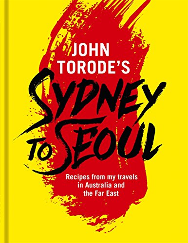 John Torode's Sydney to Seoul: Recipes from my travels in Australia and the Far East (English Edition)