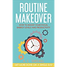 Routine Makeover: How to Boost Your Focus, Energy Levels and Productivity - Get More Done on a Single Day