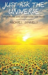 By Michael Samuels Just Ask the Universe: A No-Nonsense Guide to Manifesting your Dreams