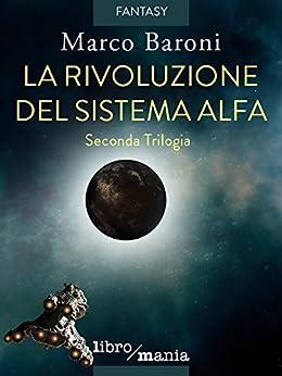 La rivoluzione del Sistema Alfa: Seconda Trilogia di [Baroni, Marco]