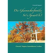Die  Glasmacherfamilie Si(e)gwart(h): Chronik, Wappen, Stammbäume, Lexikon
