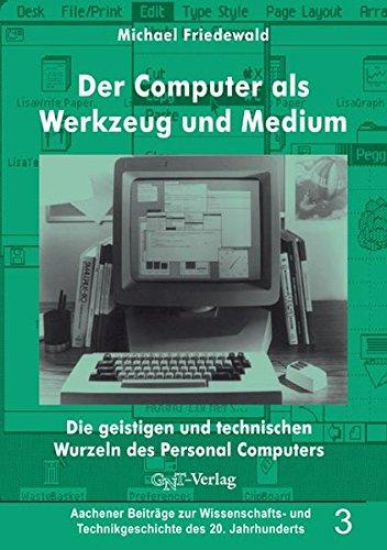 Der Computer als Werkzeug und Medium. Die geistigen und technischen Wurzeln des Personalcomputers (Aachener Beiträge zur Wissenschafts- und Technikgeschichte des 20. Jahrhunderts)