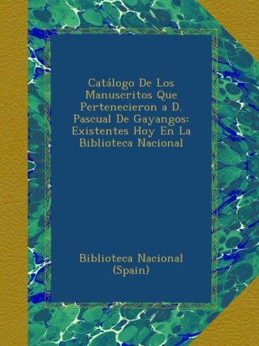 Catálogo De Los Manuscritos Que Pertenecieron a D. Pascual De Gayangos: Existentes Hoy En La Biblioteca Nacional