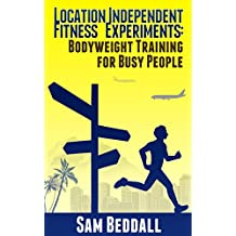 Location Independent Fitness Experiments: Bodyweight Training for Busy People (English Edition)