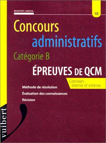 CONCOURS ADMINISTRATIFS CATEGORIE B. Epreuves de QCM, méthode de résolution, évaluation des connaissances, révision par Mokhtar Lakehal
