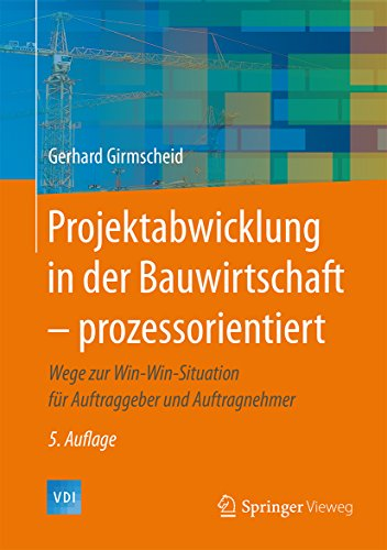 Projektabwicklung in der Bauwirtschaft – prozessorientiert: Wege zur Win-Win-Situation für Auftraggeber und Auftragnehmer (VDI-Buch)