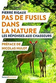 Pas de fusils dans la nature : Les réponses aux chasseurs par Pierre Rigaux