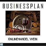 Businessplan Vorlage - Existenzgründung Onlinehandel Wein / Vino Start-Up professionell und erfolgreich mit Checkliste, Muster inkl. Beispiel