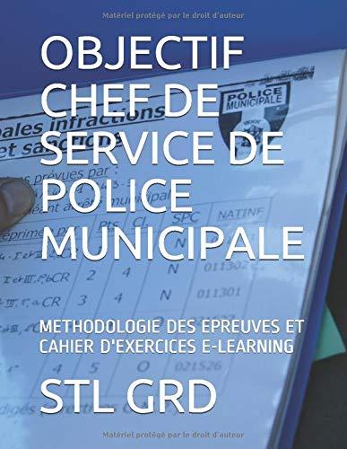 OBJECTIF CHEF DE SERVICE DE POLICE MUNICIPALE: METHODOLOGIE DES EPREUVES ET CAHIER D'EXERCICES E-LEARNING par STL GRD