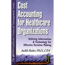 Cost Accounting for Healthcare: A Guide to Utilizing Information and Technology for Effective Decision Making