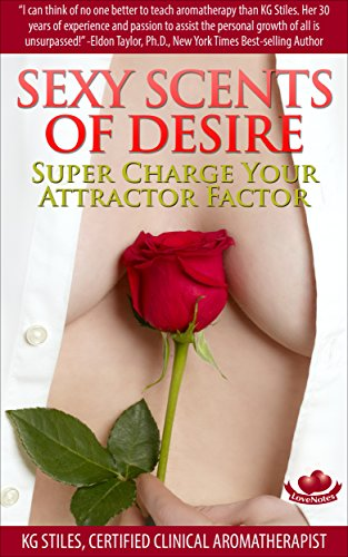 SEXY SCENTS OF DESIRE - SUPER CHARGE YOUR ATTRACTOR FACTOR (Essential Oil Wellness) (English Edition)
