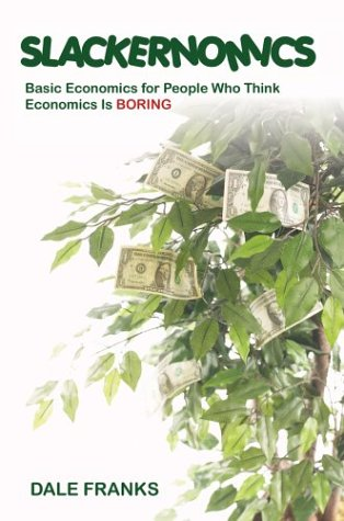 Slackernomics: Basic Economics for People Who Think Economics is Boring