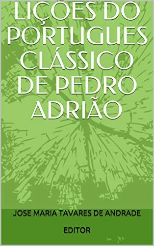 LIÇÕES DO PORTUGUES CLÁSSICO  DE PEDRO ADRIÃO (Portuguese Edition) por JOSE MARIA TAVARES DE ANDRADE  EDITOR