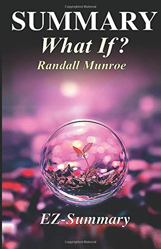 Summary - What If?: By Randall Munroe - Serious Scientific Answers to Absurd Hypothetical Questions. (What If: Scientific Hypothetical Questions- Book, Paperback, Hardcover, Audible, Audiobook Book 1)