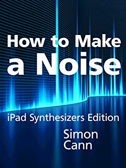 How to Make a Noise: iPad Synthesizers Edition (English Edition) par [Cann, Simon]