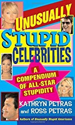 Unusually Stupid Celebrities: A Compendium of All-Star Stupidity by Kathryn Petras (2007-05-01)