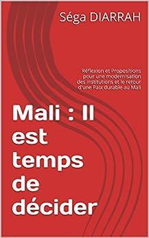 Mali : Il est temps de décider: Réflexion et Propositions pour une modernisation des institutions et le retour d'une Paix durable au Mali (French Edition) by [DIARRAH, Séga]