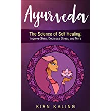 Ayurveda: The Science of Self Healing: Improve Sleep, Decrease Stress, and More (Body, Mind, Spirit, Beginners, Cleanse) (English Edition)