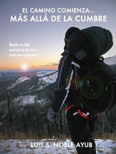 El camino comienza... Más allá de la cumbre: Donde el cielo acaricia la tierra y nace una esperanza por Luis S. Noble Ayub