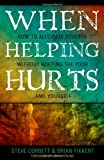 When Helping Hurts: Alleviating Poverty Without Hurting the Poor. . .and Ourselves