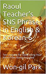 Raoul Teacher's SNS Phrases in English & Korean-6: Ten Lessons For Controlling Your Mind From Korea Included (English Edition)