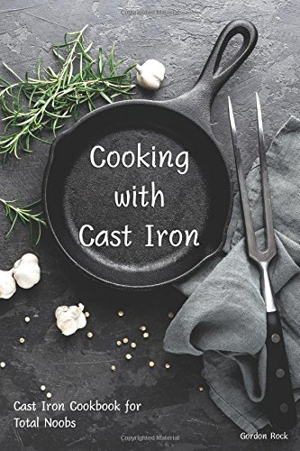 Cooking with Cast Iron: Cast Iron Cookbook for Total Noobs (Deep Dutch Oven)