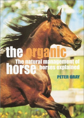 The Organic Horse: The Natural Management of Horses Explained by Peter Gray (2001-06-30)