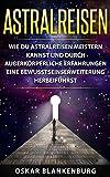 Astralreisen: Wie Du Astralreisen meistern kannst und durch außerkörperliche Erfahrungen eine Bewusstseinserweiterung herbeiführst - Oskar Blankenburg