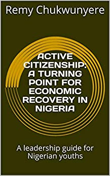 ACTIVE CITIZENSHIP: A TURNING POINT FOR ECONOMIC RECOVERY IN NIGERIA: A leadership guide for Nigerian youths (001 Book 3) (English Edition) par [Chukwunyere, Remy]