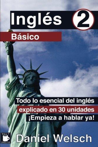 Inglés Básico 2: Todo lo esencial del inglés explicado en 30 unidades. ¡Empieza a hablar ya!: Volume 2 por Daniel Welsch
