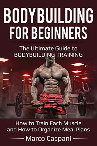BODYBUILDING For BEGINNERS: The Ultimate Guide to BODYBUILDING TRAINING! How to train each single muscle and How to organize meal plans.: Volume 4 por Marco Caspani