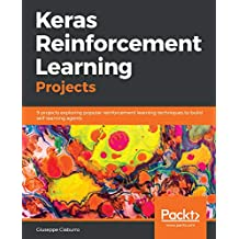 Keras Reinforcement Learning Projects: 9 projects exploring popular reinforcement learning techniques to build self-learning agents (English Edition)
