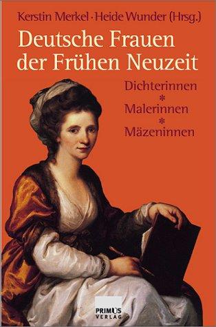 Deutsche Frauen der Frühen Neuzeit. Dichterinnen, Malerinnen, Mäzeninnen