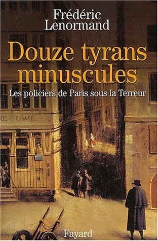 Douze tyrans minuscules. Les policiers de Paris sous la Terreur par Frédéric Lenormand