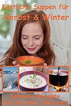 Suppen: Köstliche Suppen für Herbst und Winter, die glücklich machen: Schnelle Rezepte für die kalte Jahreszeit