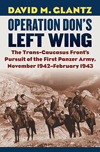 Operation Don's Left Wing: The Trans-Caucasus Front's Pursuit of the First Panzer Army, November 1942 - February 1943 (Modern War Studies)