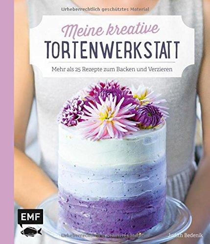 Meine kreative Torten-Werkstatt: Mehr als 25 Rezepte zum Backen und Verzieren