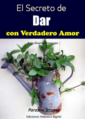 El Secreto de Dar con Verdadero Amor: Parashá Terumá (La Parashá en profundidad) por Aharón Shlezinger
